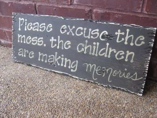 Please excuse the mess the children are making memories quotes