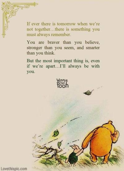 If ever there is tomorrow when we're not together... there is something you must always remember. You are braver than you believe, stronger than you seem, and smarter than you think